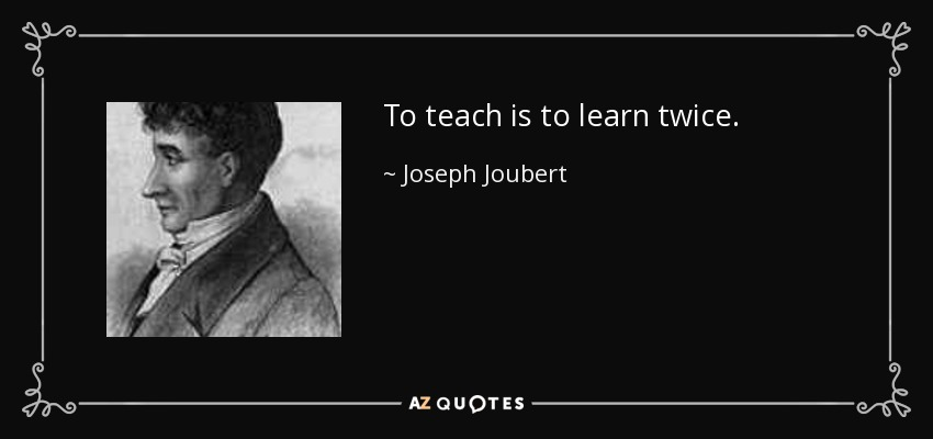 To teach is to learn twice. - Joseph Joubert