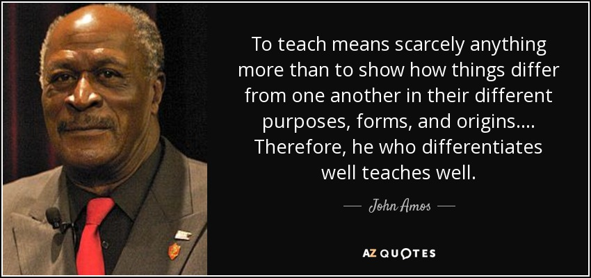 To teach means scarcely anything more than to show how things differ from one another in their different purposes, forms, and origins. ... Therefore, he who differentiates well teaches well. - John Amos