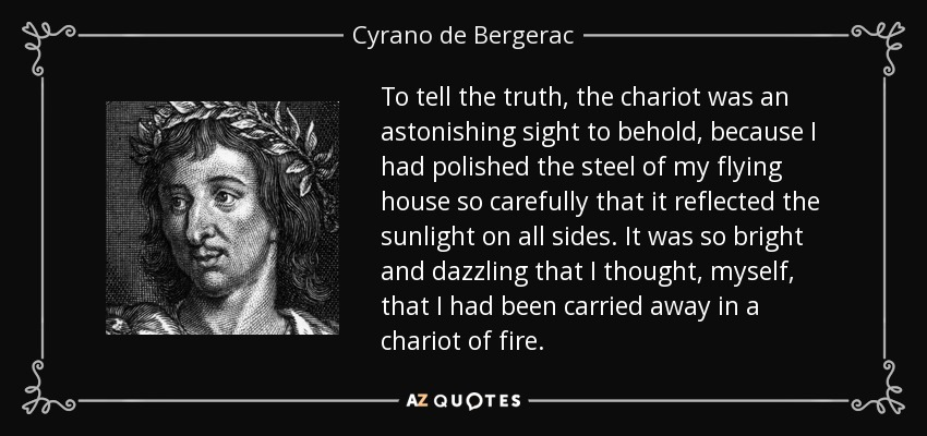 To tell the truth, the chariot was an astonishing sight to behold, because I had polished the steel of my flying house so carefully that it reflected the sunlight on all sides. It was so bright and dazzling that I thought, myself, that I had been carried away in a chariot of fire. - Cyrano de Bergerac