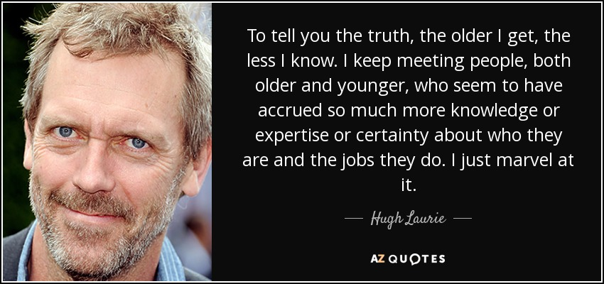 To tell you the truth, the older I get, the less I know. I keep meeting people, both older and younger, who seem to have accrued so much more knowledge or expertise or certainty about who they are and the jobs they do. I just marvel at it. - Hugh Laurie