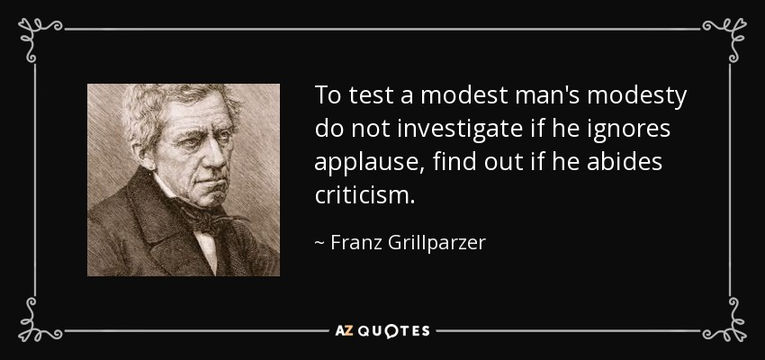 To test a modest man's modesty do not investigate if he ignores applause, find out if he abides criticism. - Franz Grillparzer