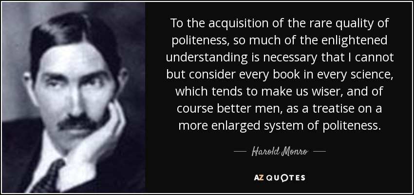 To the acquisition of the rare quality of politeness, so much of the enlightened understanding is necessary that I cannot but consider every book in every science, which tends to make us wiser, and of course better men, as a treatise on a more enlarged system of politeness. - Harold Monro