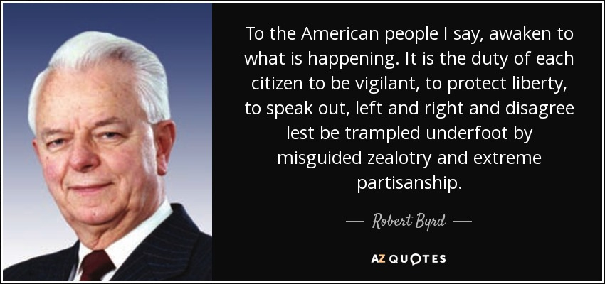 To the American people I say, awaken to what is happening. It is the duty of each citizen to be vigilant, to protect liberty, to speak out, left and right and disagree lest be trampled underfoot by misguided zealotry and extreme partisanship. - Robert Byrd