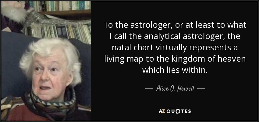 To the astrologer, or at least to what I call the analytical astrologer, the natal chart virtually represents a living map to the kingdom of heaven which lies within. - Alice O. Howell