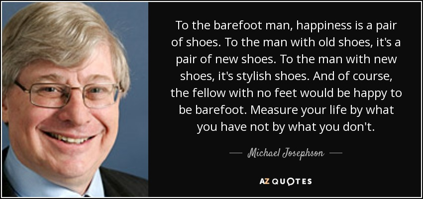 To the barefoot man, happiness is a pair of shoes. To the man with old shoes, it's a pair of new shoes. To the man with new shoes, it's stylish shoes. And of course, the fellow with no feet would be happy to be barefoot. Measure your life by what you have not by what you don't. - Michael Josephson