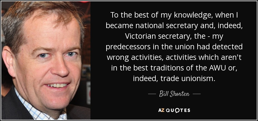 To the best of my knowledge, when I became national secretary and, indeed, Victorian secretary, the - my predecessors in the union had detected wrong activities, activities which aren't in the best traditions of the AWU or, indeed, trade unionism. - Bill Shorten