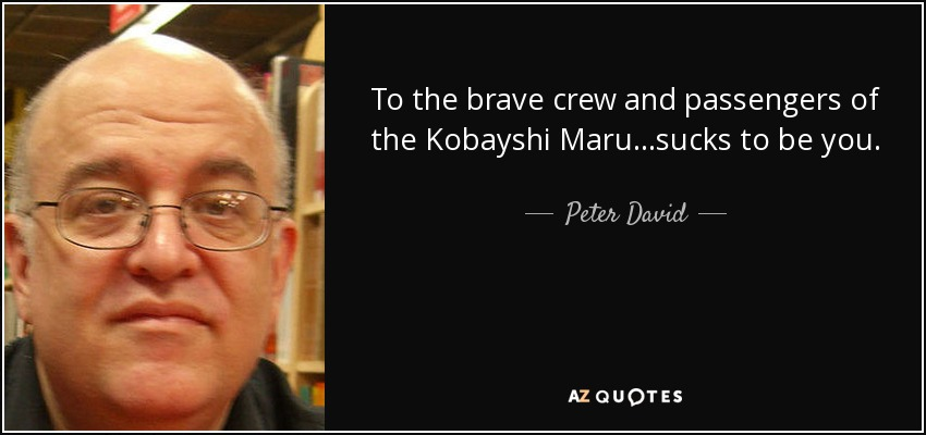 To the brave crew and passengers of the Kobayshi Maru…sucks to be you. - Peter David