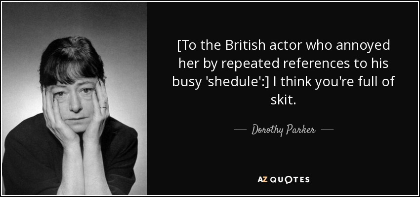 [To the British actor who annoyed her by repeated references to his busy 'shedule':] I think you're full of skit. - Dorothy Parker