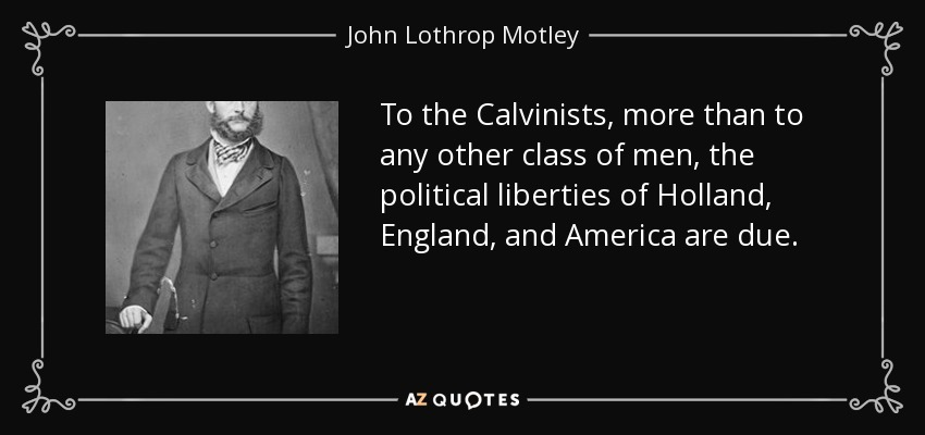 To the Calvinists, more than to any other class of men, the political liberties of Holland, England, and America are due. - John Lothrop Motley
