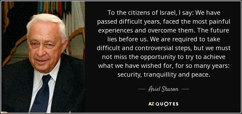 To the citizens of Israel, I say: We have passed difficult years, faced the most painful experiences and overcome them. The future lies before us. We are required to take difficult and controversial steps, but we must not miss the opportunity to try to achieve what we have wished for, for so many years: security, tranquillity and peace. - Ariel Sharon