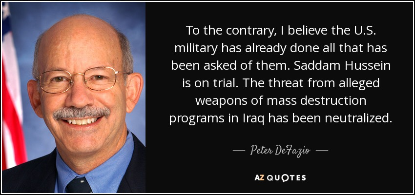 To the contrary, I believe the U.S. military has already done all that has been asked of them. Saddam Hussein is on trial. The threat from alleged weapons of mass destruction programs in Iraq has been neutralized. - Peter DeFazio