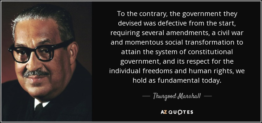 To the contrary, the government they devised was defective from the start, requiring several amendments, a civil war and momentous social transformation to attain the system of constitutional government, and its respect for the individual freedoms and human rights, we hold as fundamental today. - Thurgood Marshall