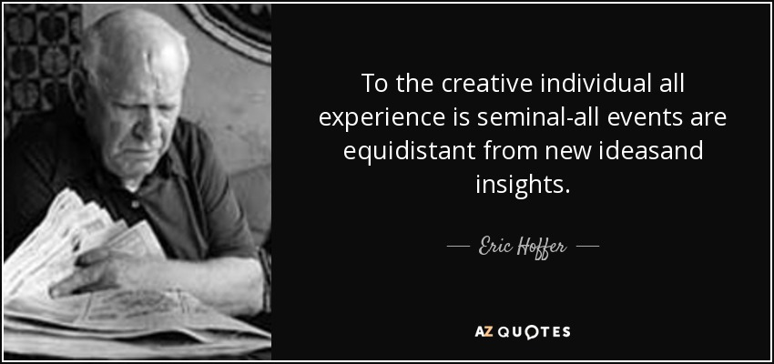 To the creative individual all experience is seminal-all events are equidistant from new ideasand insights. - Eric Hoffer