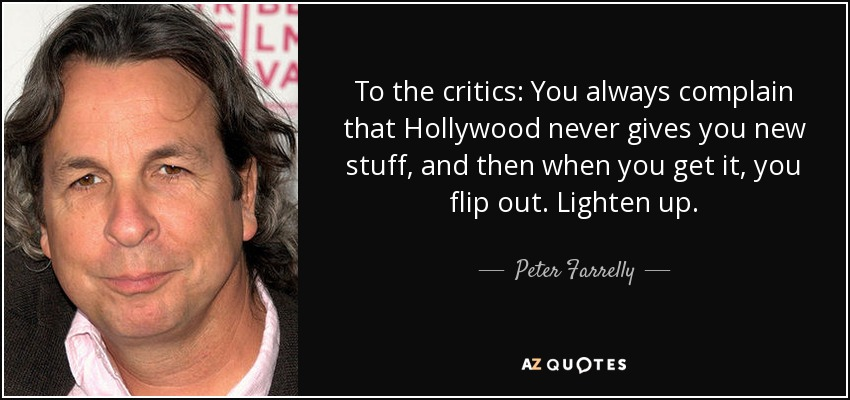 To the critics: You always complain that Hollywood never gives you new stuff, and then when you get it, you flip out. Lighten up. - Peter Farrelly