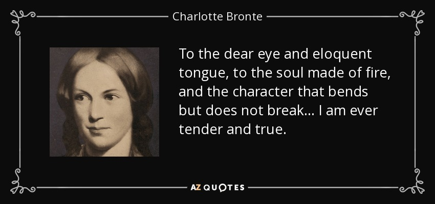 To the dear eye and eloquent tongue, to the soul made of fire, and the character that bends but does not break... I am ever tender and true. - Charlotte Bronte