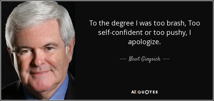 To the degree I was too brash, Too self-confident or too pushy, I apologize. - Newt Gingrich