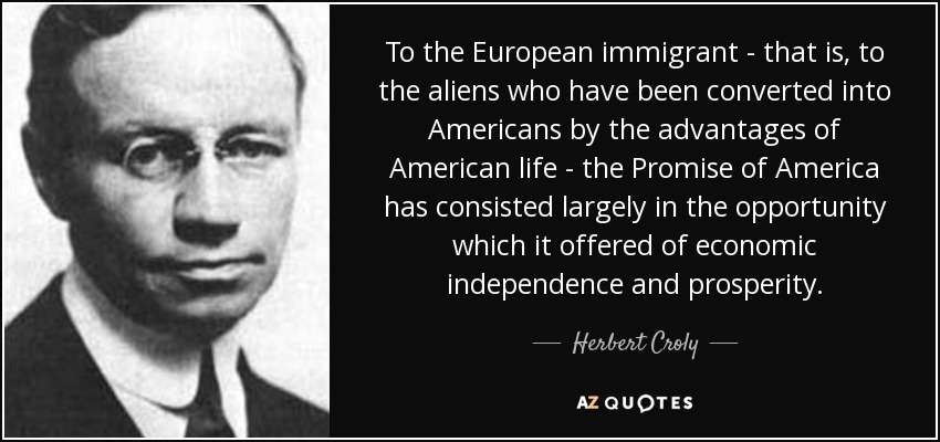 To the European immigrant - that is, to the aliens who have been converted into Americans by the advantages of American life - the Promise of America has consisted largely in the opportunity which it offered of economic independence and prosperity. - Herbert Croly