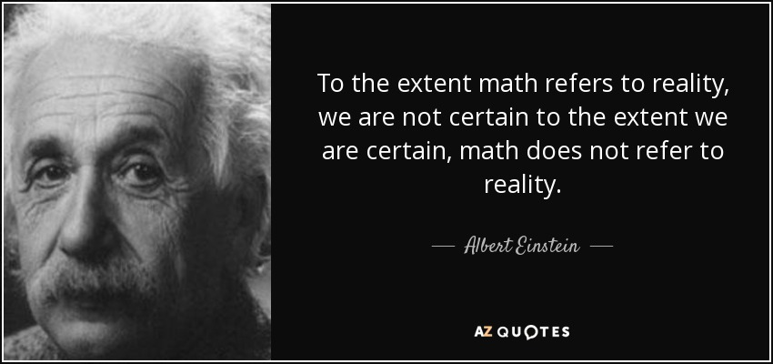 To the extent math refers to reality, we are not certain to the extent we are certain, math does not refer to reality. - Albert Einstein