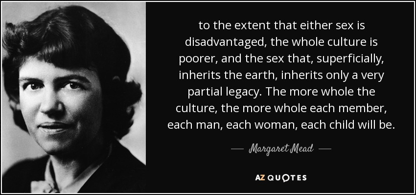 to the extent that either sex is disadvantaged, the whole culture is poorer, and the sex that, superficially, inherits the earth, inherits only a very partial legacy. The more whole the culture, the more whole each member, each man, each woman, each child will be. - Margaret Mead