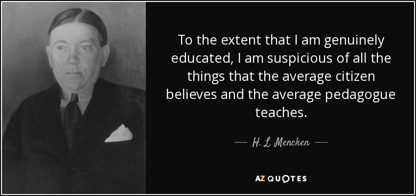 To the extent that I am genuinely educated, I am suspicious of all the things that the average citizen believes and the average pedagogue teaches. - H. L. Mencken