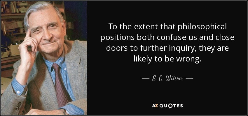 To the extent that philosophical positions both confuse us and close doors to further inquiry, they are likely to be wrong. - E. O. Wilson