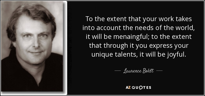 To the extent that your work takes into account the needs of the world, it will be menaingful; to the extent that through it you express your unique talents, it will be joyful. - Laurence Boldt