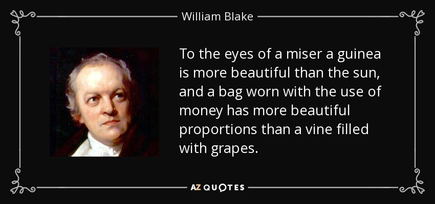 To the eyes of a miser a guinea is more beautiful than the sun, and a bag worn with the use of money has more beautiful proportions than a vine filled with grapes. - William Blake