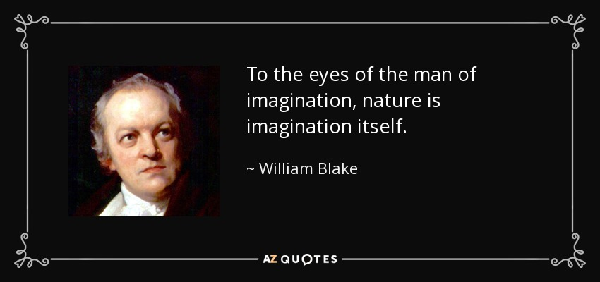 To the eyes of the man of imagination, nature is imagination itself. - William Blake