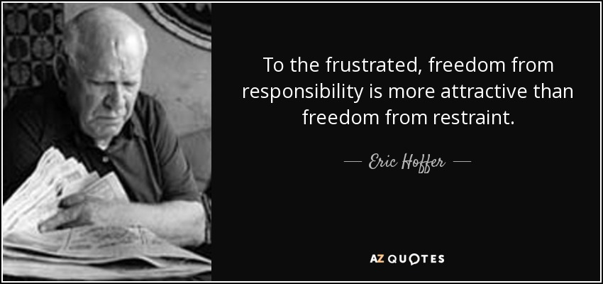 To the frustrated, freedom from responsibility is more attractive than freedom from restraint. - Eric Hoffer