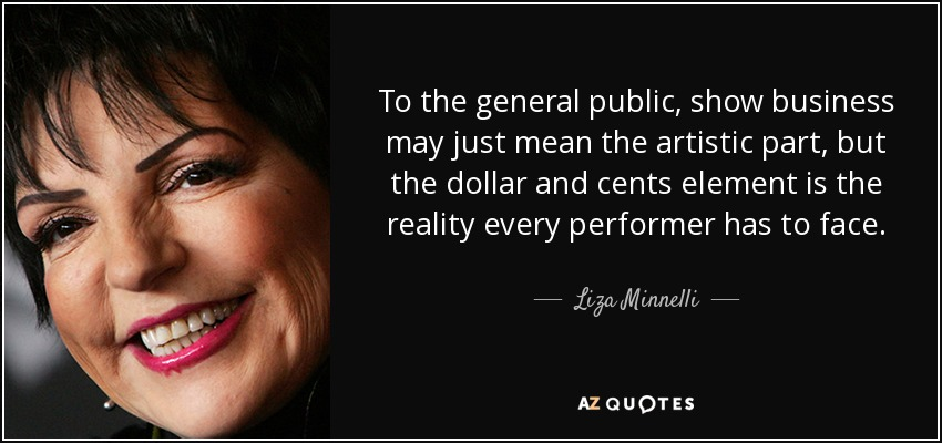To the general public, show business may just mean the artistic part, but the dollar and cents element is the reality every performer has to face. - Liza Minnelli