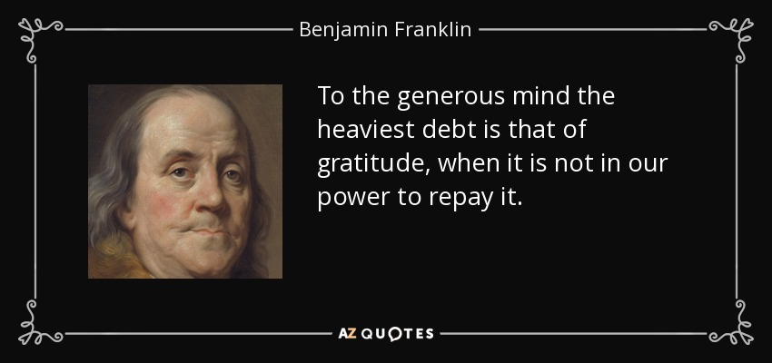 To the generous mind the heaviest debt is that of gratitude, when it is not in our power to repay it. - Benjamin Franklin