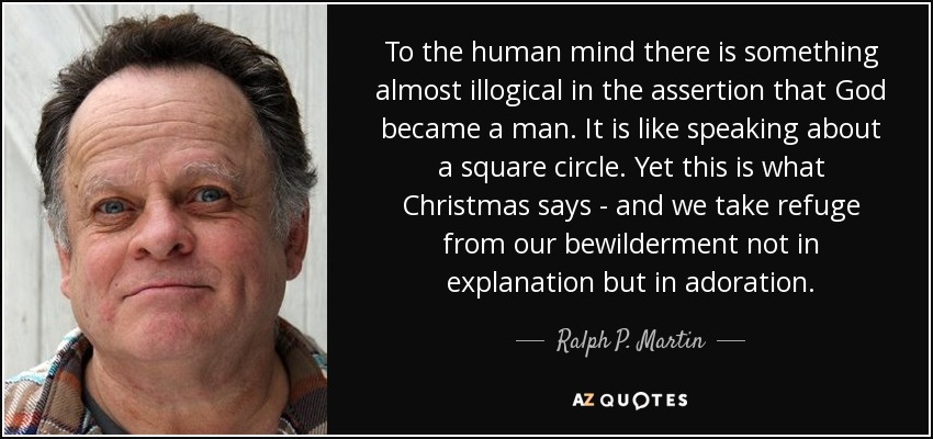 To the human mind there is something almost illogical in the assertion that God became a man. It is like speaking about a square circle. Yet this is what Christmas says - and we take refuge from our bewilderment not in explanation but in adoration. - Ralph P. Martin
