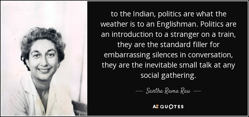to the Indian, politics are what the weather is to an Englishman. Politics are an introduction to a stranger on a train, they are the standard filler for embarrassing silences in conversation, they are the inevitable small talk at any social gathering. - Santha Rama Rau