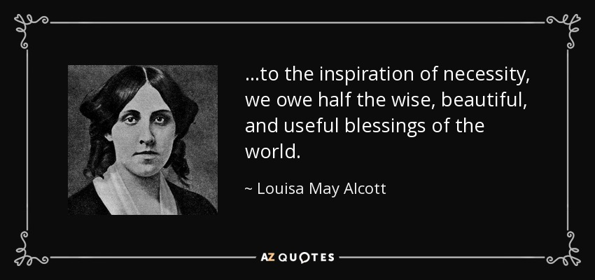 …to the inspiration of necessity, we owe half the wise, beautiful, and useful blessings of the world. - Louisa May Alcott