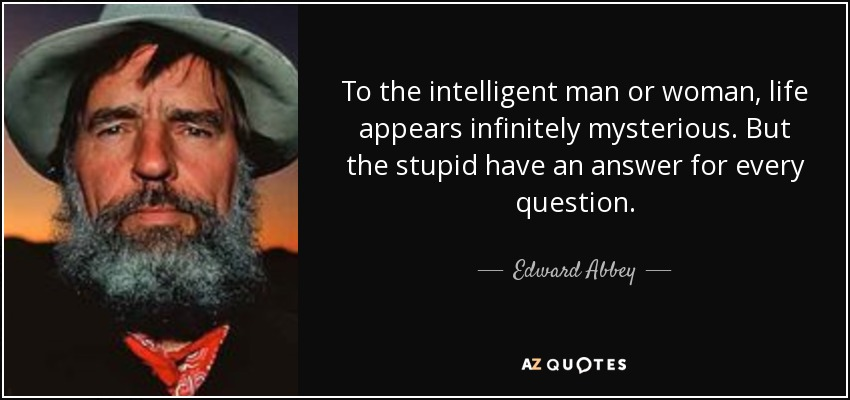 To the intelligent man or woman, life appears infinitely mysterious. But the stupid have an answer for every question. - Edward Abbey