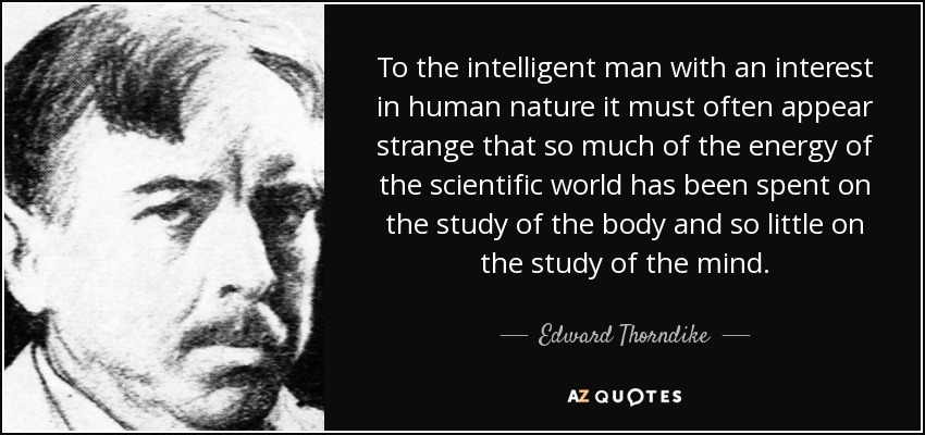 To the intelligent man with an interest in human nature it must often appear strange that so much of the energy of the scientific world has been spent on the study of the body and so little on the study of the mind. - Edward Thorndike
