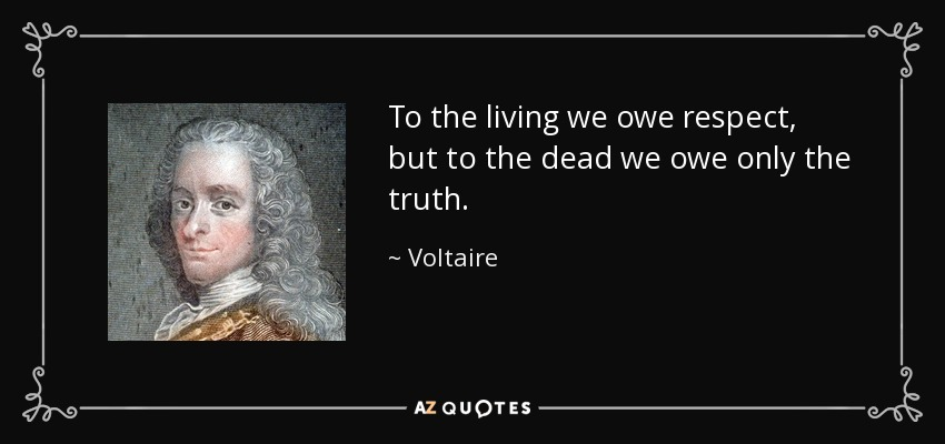 To the living we owe respect, but to the dead we owe only the truth. - Voltaire