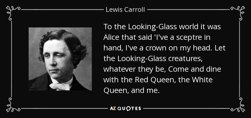 To the Looking-Glass world it was Alice that said 'I've a sceptre in hand, I've a crown on my head. Let the Looking-Glass creatures, whatever they be, Come and dine with the Red Queen, the White Queen, and me. - Lewis Carroll