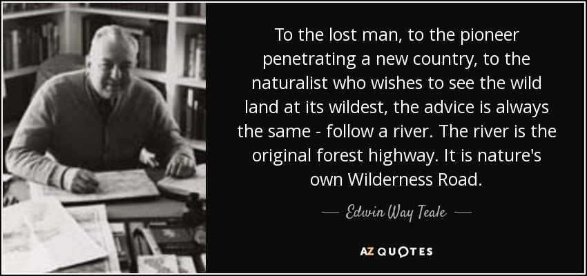 To the lost man, to the pioneer penetrating a new country, to the naturalist who wishes to see the wild land at its wildest, the advice is always the same - follow a river. The river is the original forest highway. It is nature's own Wilderness Road. - Edwin Way Teale