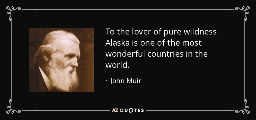 To the lover of pure wildness Alaska is one of the most wonderful countries in the world. - John Muir