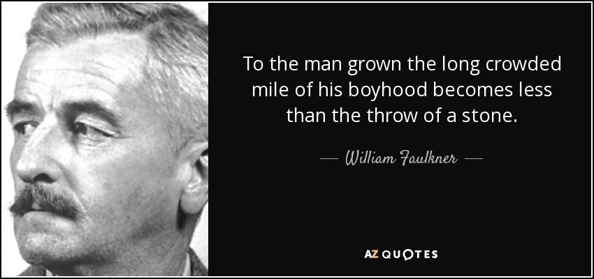 To the man grown the long crowded mile of his boyhood becomes less than the throw of a stone. - William Faulkner