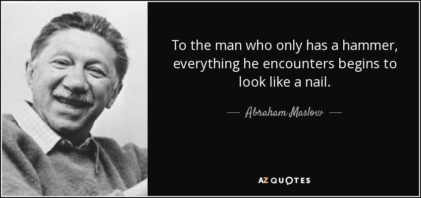 To the man who only has a hammer, everything he encounters begins to look like a nail. - Abraham Maslow