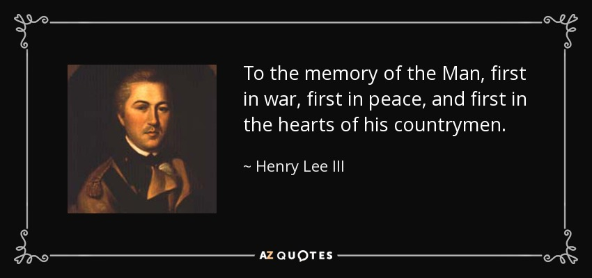 To the memory of the Man, first in war, first in peace, and first in the hearts of his countrymen. - Henry Lee III