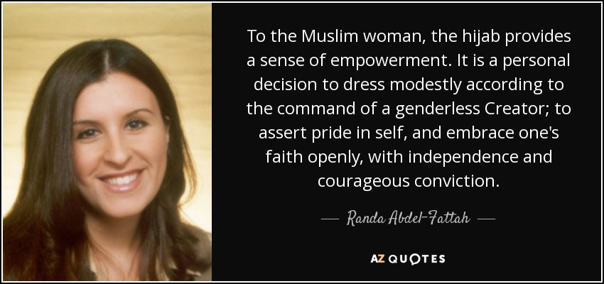 To the Muslim woman, the hijab provides a sense of empowerment. It is a personal decision to dress modestly according to the command of a genderless Creator; to assert pride in self, and embrace one's faith openly, with independence and courageous conviction. - Randa Abdel-Fattah