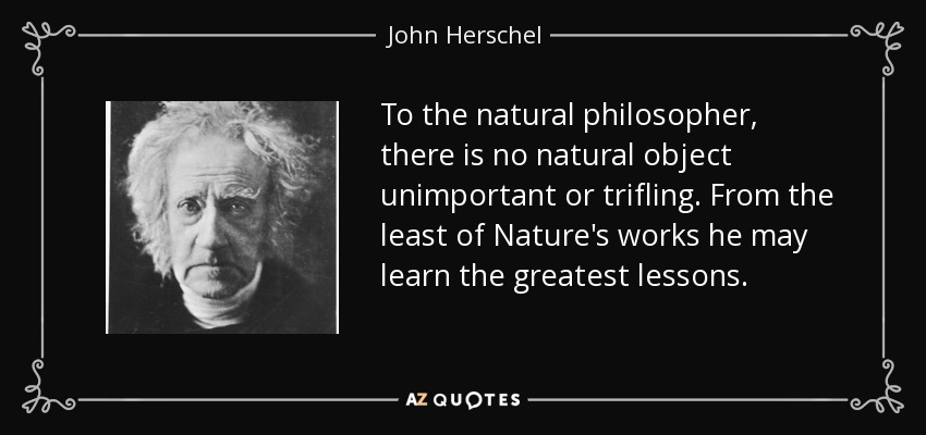 To the natural philosopher, there is no natural object unimportant or trifling. From the least of Nature's works he may learn the greatest lessons. - John Herschel