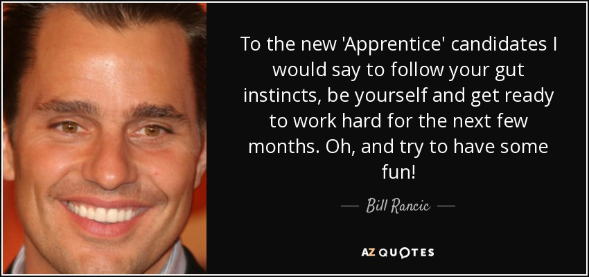 To the new 'Apprentice' candidates I would say to follow your gut instincts, be yourself and get ready to work hard for the next few months. Oh, and try to have some fun! - Bill Rancic
