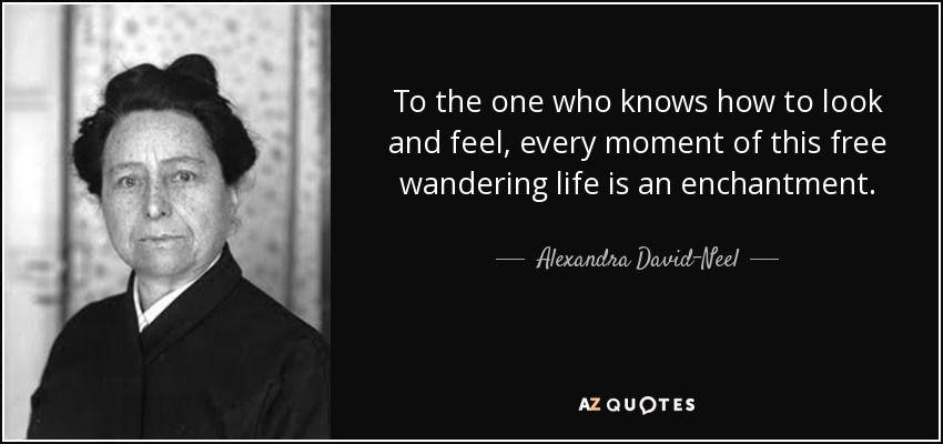 To the one who knows how to look and feel, every moment of this free wandering life is an enchantment. - Alexandra David-Neel