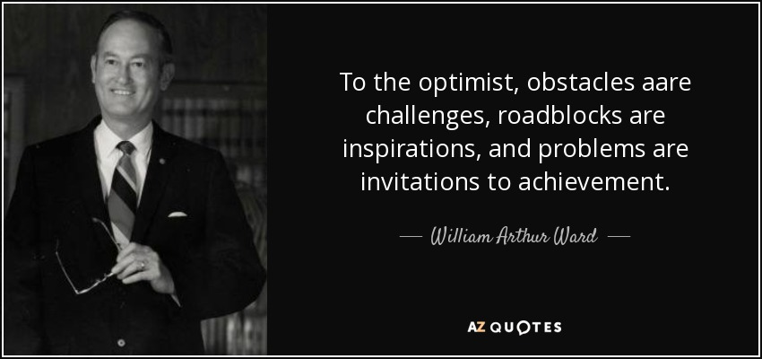 To the optimist, obstacles aare challenges, roadblocks are inspirations, and problems are invitations to achievement. - William Arthur Ward