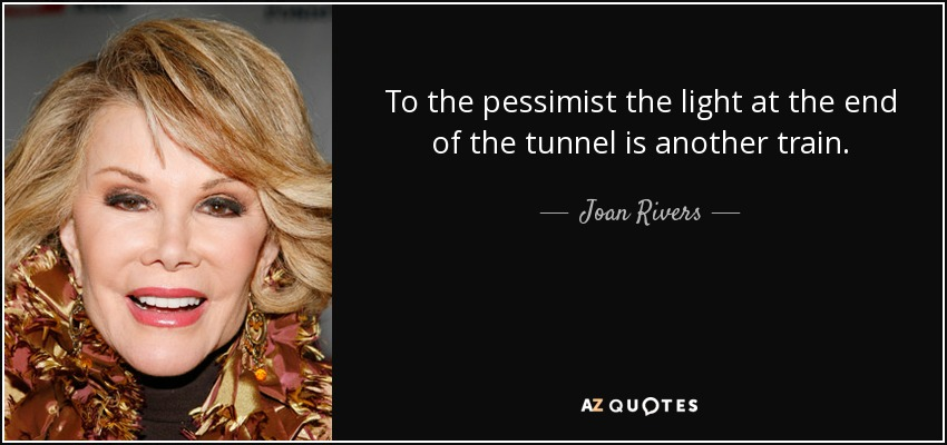 To the pessimist the light at the end of the tunnel is another train. - Joan Rivers