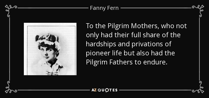 To the Pilgrim Mothers, who not only had their full share of the hardships and privations of pioneer life but also had the Pilgrim Fathers to endure. - Fanny Fern